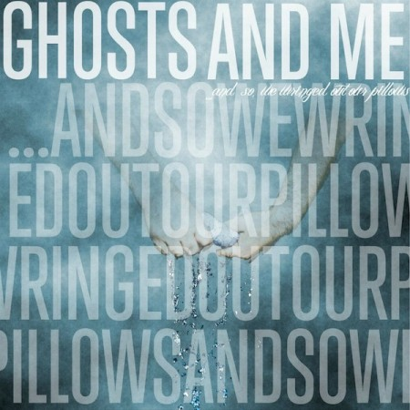 GHOSTS AND ME – …AND SO, WE WRINGED OUT OUR PILLOWS