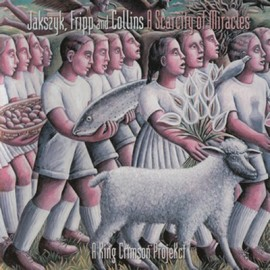 JAKSZYK, FRIPP & COLLINS – A KING CRIMSON PROJEKCT – A SCARCITY OF MIRACLES