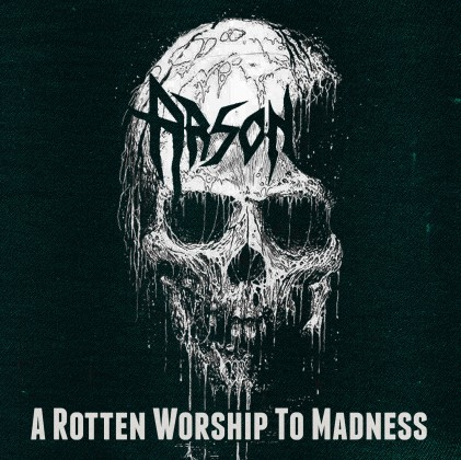 ARSON – A ROTTEN WORSHIP TO MADNESS
