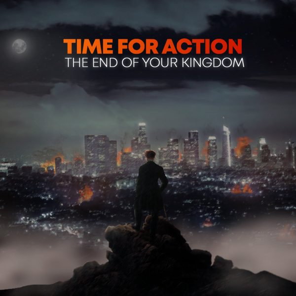 Time For Action – The End Of Your Kingdom